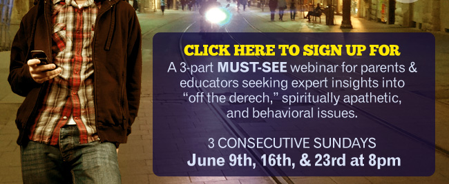 CLICK HERE TO SIGN UP FOR A 3-part must-see webinar for parents & educators seeking expert insights into off the derech, spiritually apathetic, and behavioral issues. 3 Consecutive Sundays June 9th, 16th, & 23rd at 8pm